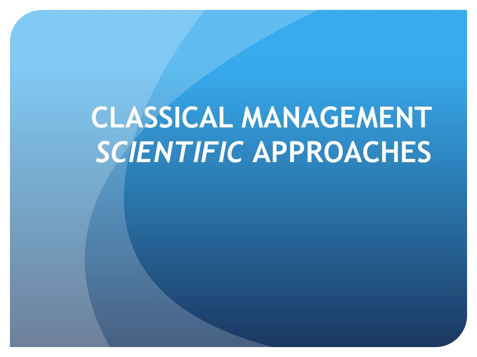 CLASSICAL MANAGEMENT SCIENTIFIC APPROACHES