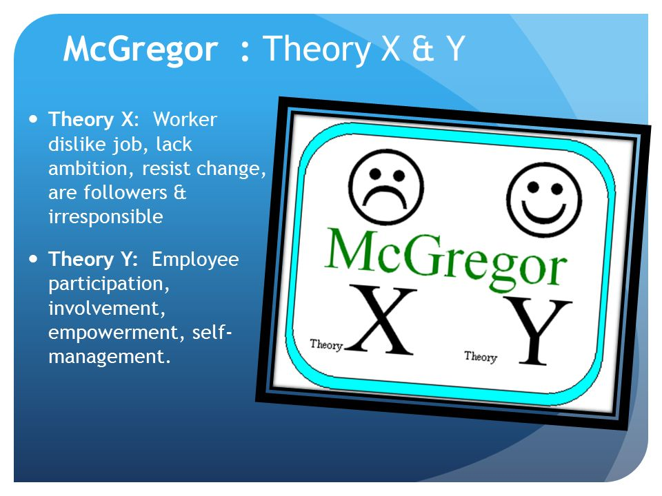 McGregor : Theory X & Y Theory X: Worker dislike job, lack ambition, resist change, are followers & irresponsible.