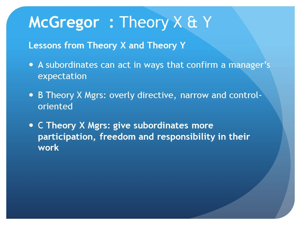 mcgregor theory x Mcgregor & theories x & y in 1960 he published the human side of management, in which he introduced the concept of theory x and theory y styles of management 33.