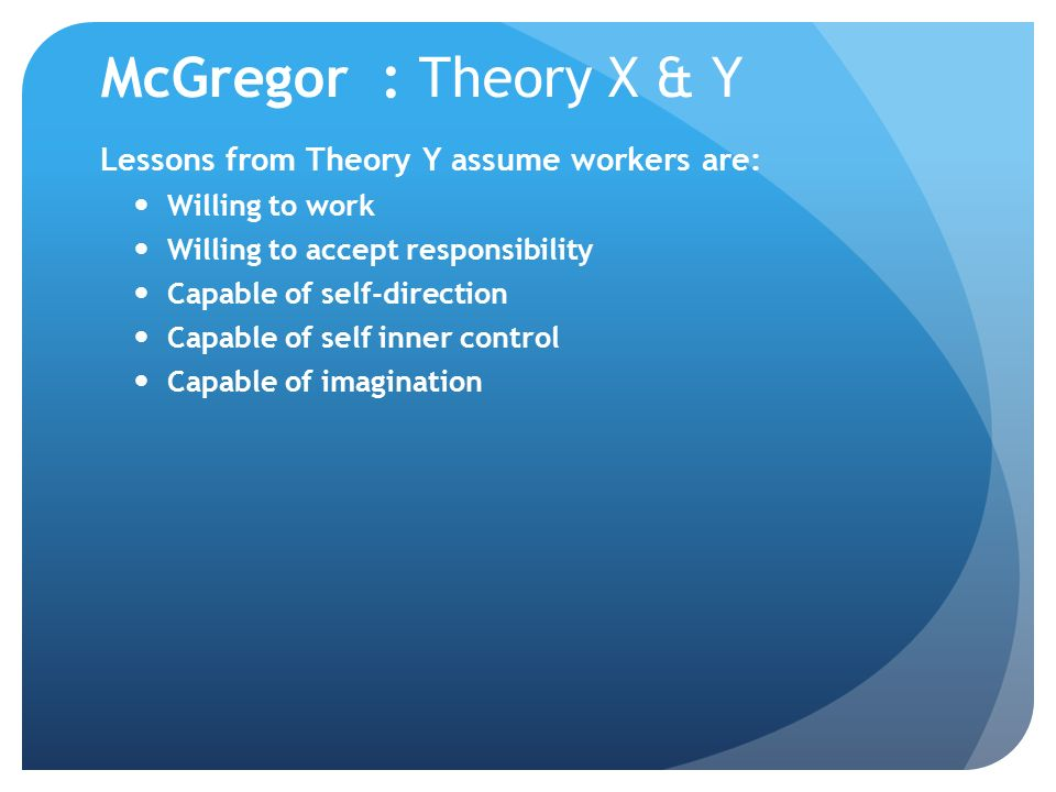 McGregor : Theory X & Y Lessons from Theory Y assume workers are: