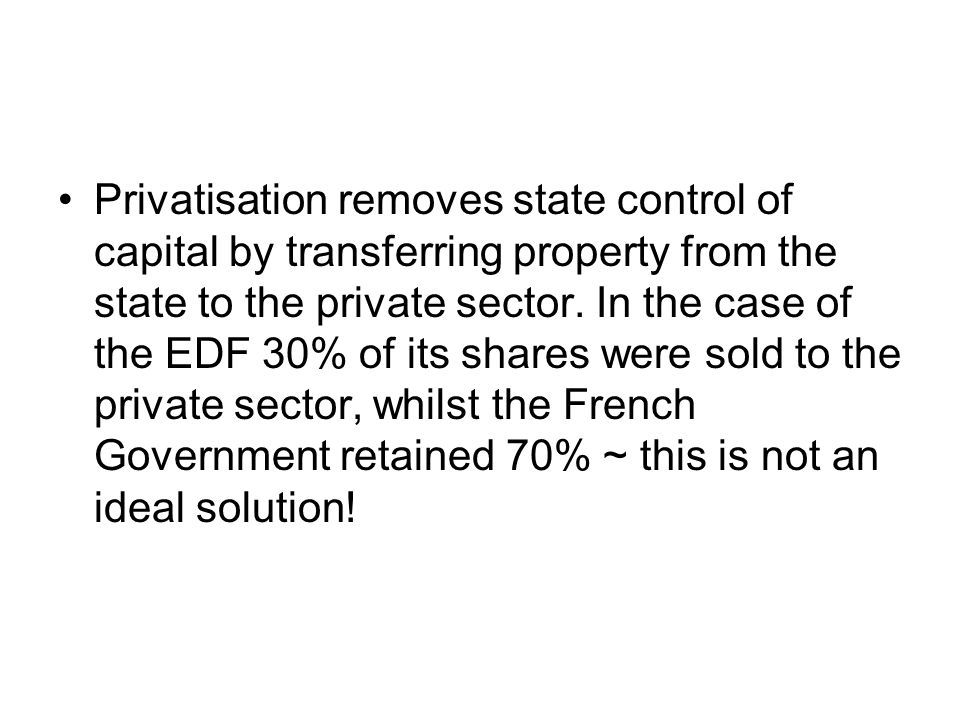 Privatisation removes state control of capital by transferring property from the state to the private sector.