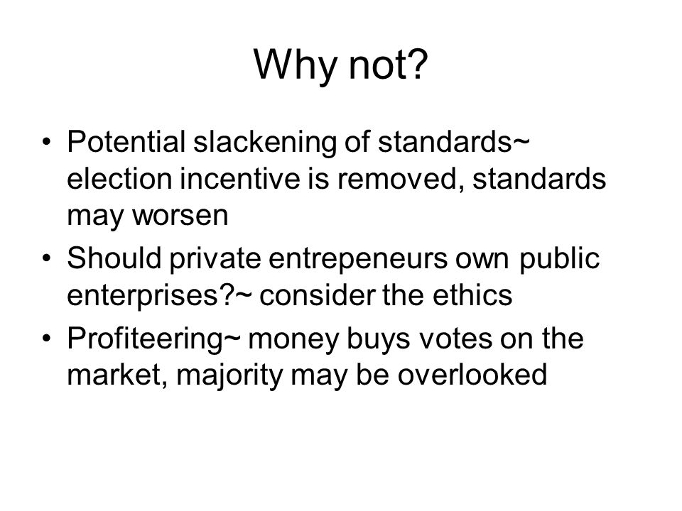 Why not Potential slackening of standards~ election incentive is removed, standards may worsen.