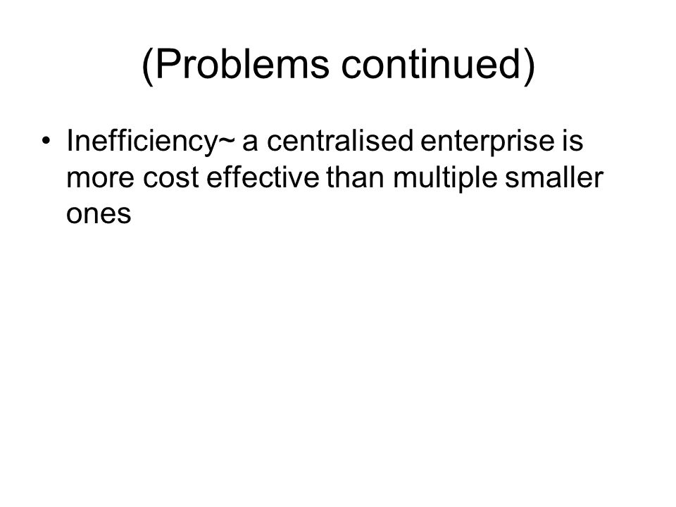 (Problems continued) Inefficiency~ a centralised enterprise is more cost effective than multiple smaller ones.