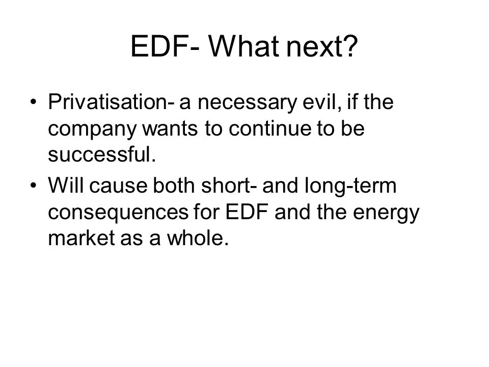 EDF- What next Privatisation- a necessary evil, if the company wants to continue to be successful.