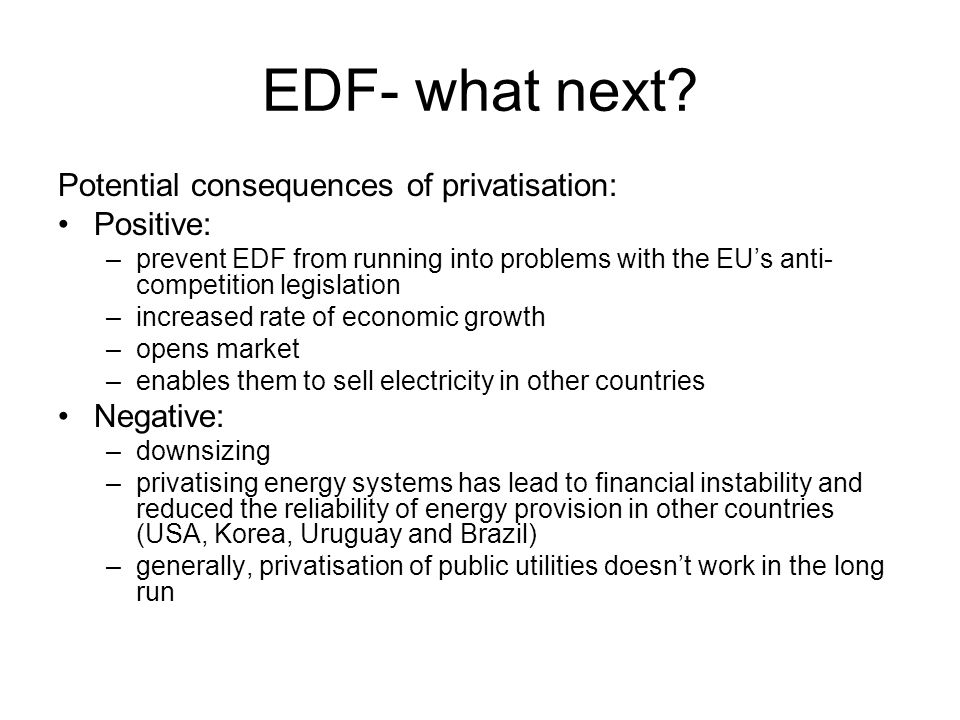EDF- what next Potential consequences of privatisation: Positive:
