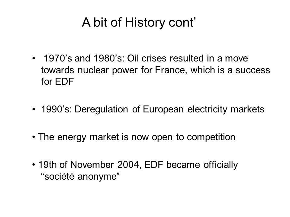 A bit of History cont' • 1970's and 1980's: Oil crises resulted in a move towards nuclear power for France, which is a success for EDF.