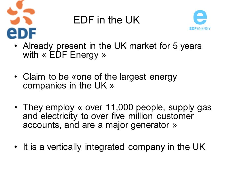 EDF in the UK Already present in the UK market for 5 years with « EDF Energy » Claim to be «one of the largest energy companies in the UK »