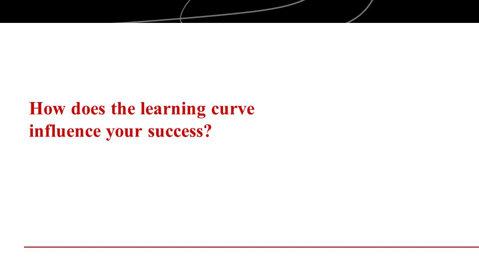 How does the learning curve influence your success