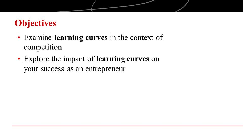 Objectives Examine learning curves in the context of competition