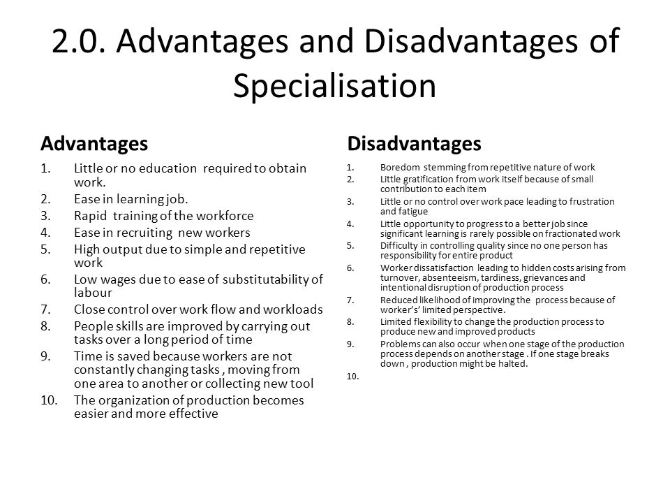 disadvantages of specialisation It is generally accepted that specialisation is good for everyone some of the disadvantages i can think off from the top of my head would be that some jobs are very complex and require a lot of knowledge, which can be spread across many people who remember specific sections of preforming that job, to get one person to know the entirety of a .