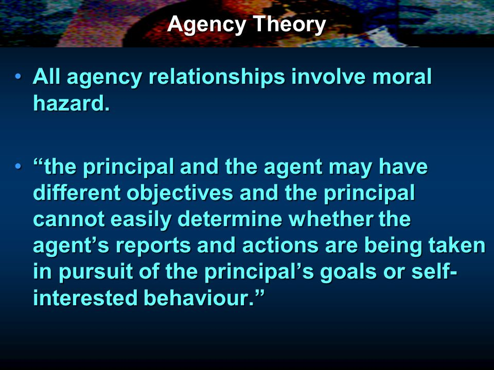 Agency Theory All agency relationships involve moral hazard.