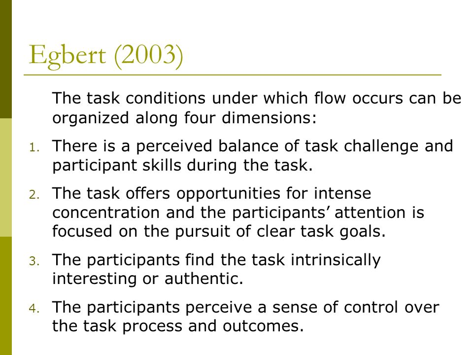 Egbert (2003) The task conditions under which flow occurs can be organized along four dimensions:
