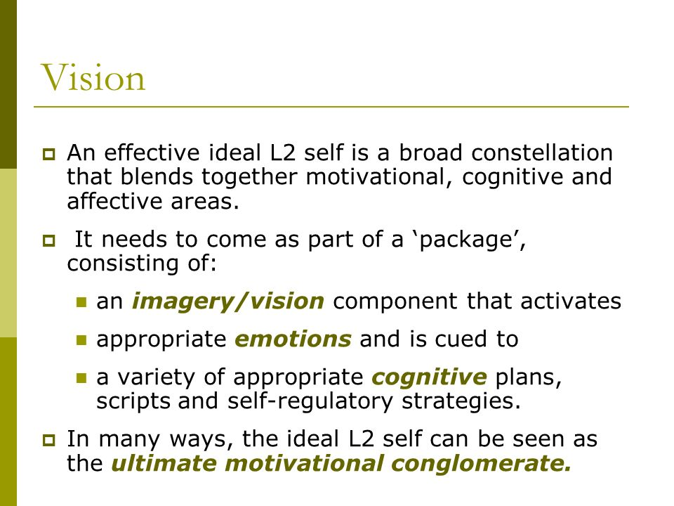 Vision An effective ideal L2 self is a broad constellation that blends together motivational, cognitive and affective areas.