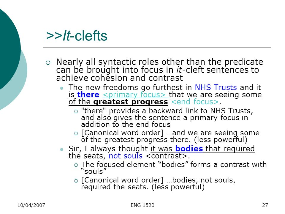 >>It-clefts Nearly all syntactic roles other than the predicate can be brought into focus in it-cleft sentences to achieve cohesion and contrast.