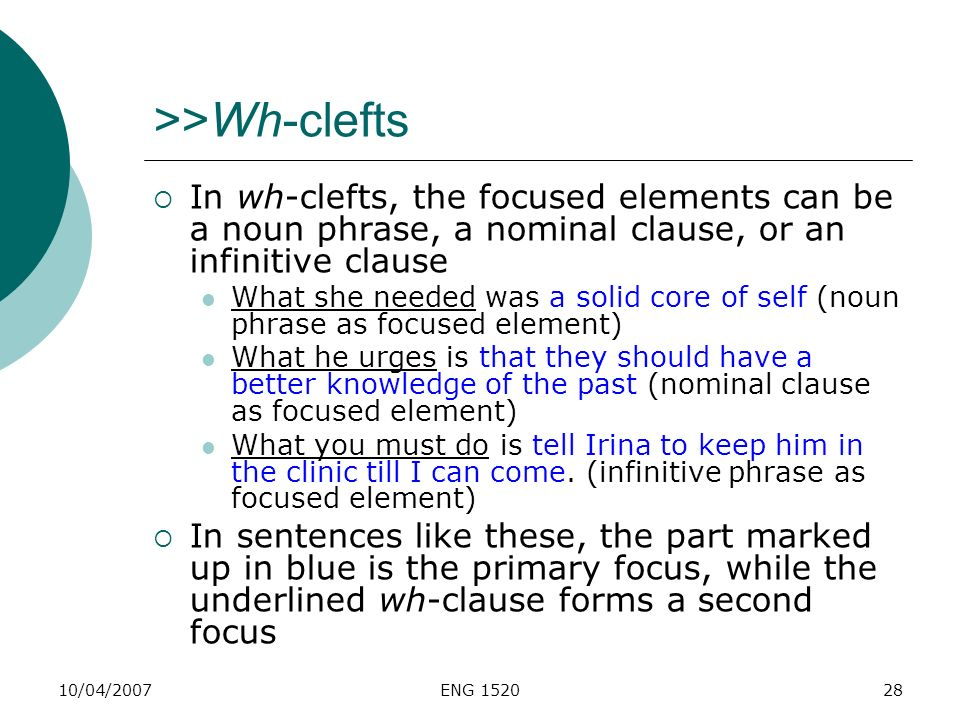 >>Wh-clefts In wh-clefts, the focused elements can be a noun phrase, a nominal clause, or an infinitive clause.