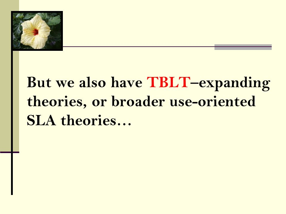 But we also have TBLT–expanding theories, or broader use-oriented SLA theories…
