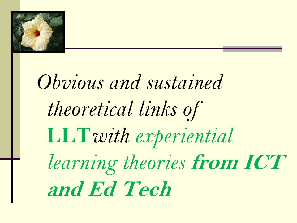 Obvious and sustained theoretical links of LLTwith experiential learning theories from ICT and Ed Tech