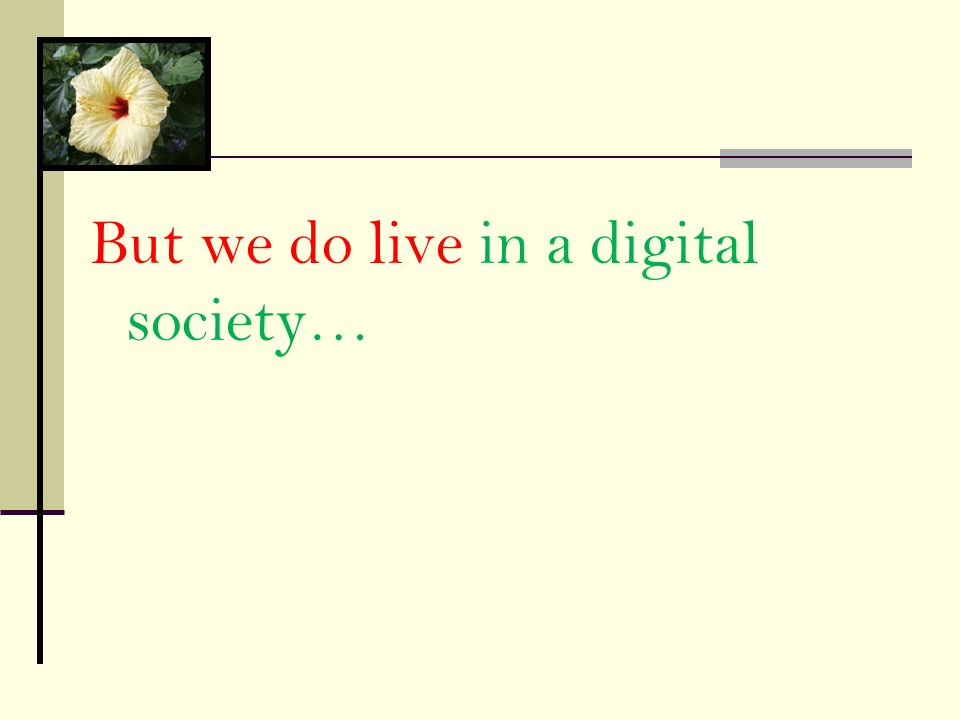 But we do live in a digital society…
