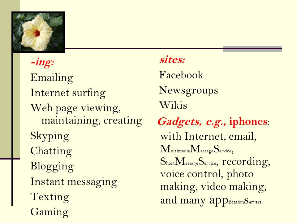 sites: Facebook. Newsgroups. Wikis. -ing: Emailing. Internet surfing. Web page viewing, maintaining, creating.