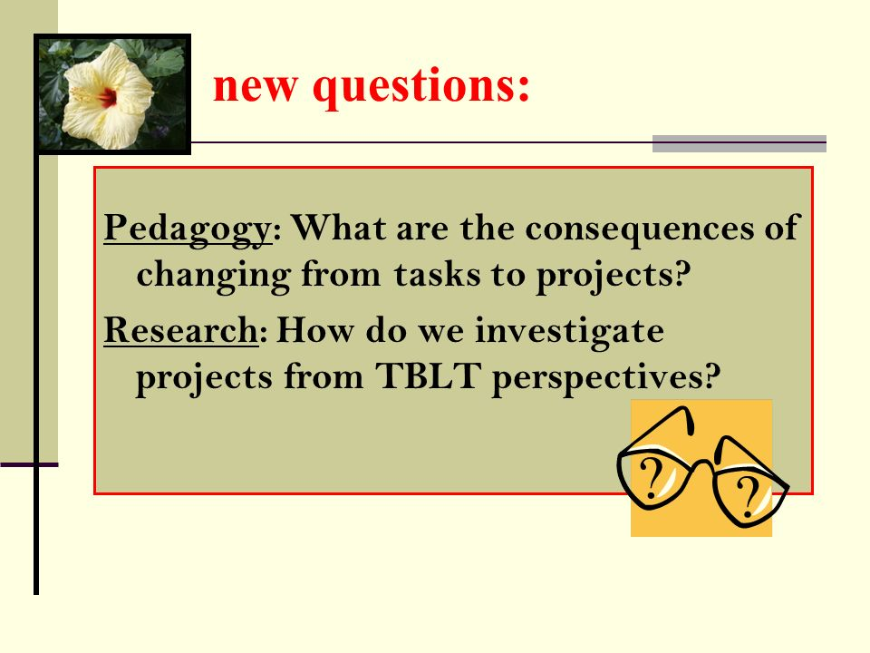 new questions: Pedagogy: What are the consequences of changing from tasks to projects