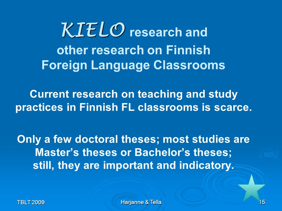KIELO research and other research on Finnish Foreign Language Classrooms Current research on teaching and study practices in Finnish FL classrooms is scarce. Only a few doctoral theses; most studies are Master's theses or Bachelor's theses; still, they are important and indicatory.