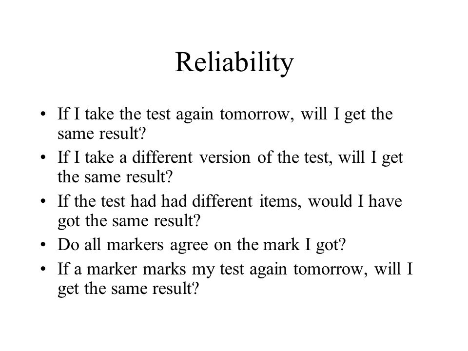 Reliability If I take the test again tomorrow, will I get the same result If I take a different version of the test, will I get the same result