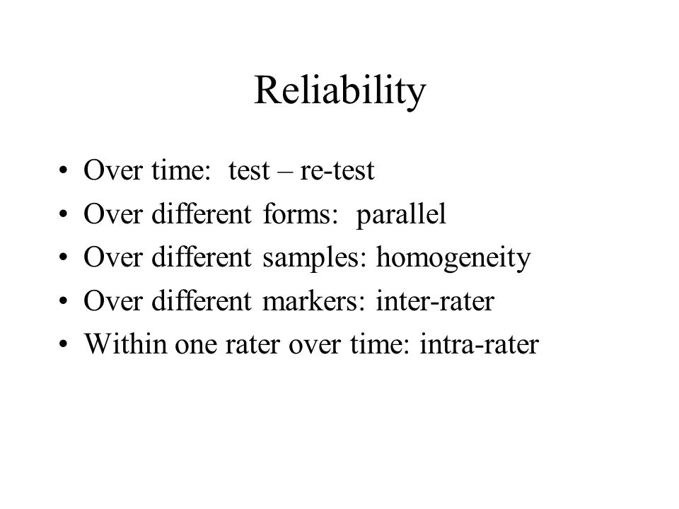 Reliability Over time: test – re-test Over different forms: parallel