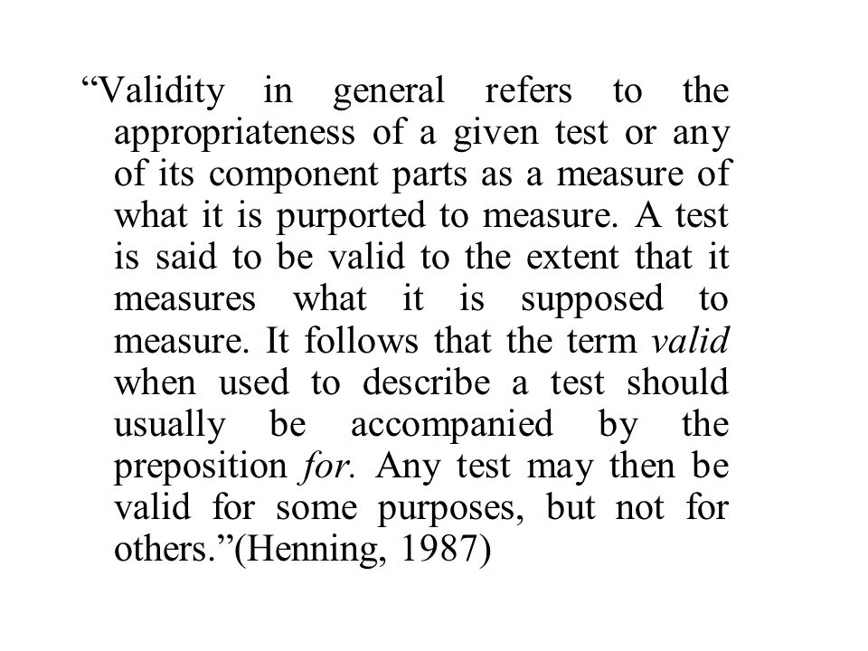 Validity in general refers to the appropriateness of a given test or any of its component parts as a measure of what it is purported to measure.