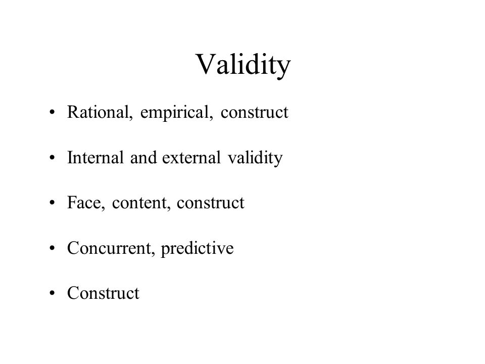 Validity Rational, empirical, construct Internal and external validity