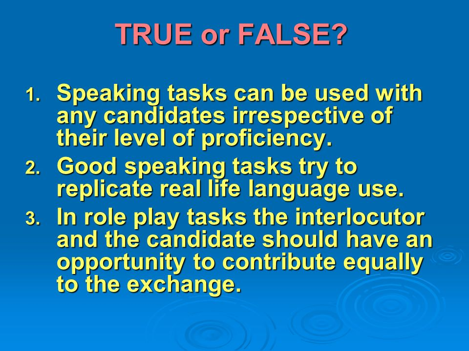 TRUE or FALSE Speaking tasks can be used with any candidates irrespective of their level of proficiency.