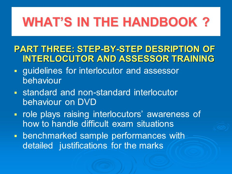 WHAT'S IN THE HANDBOOK PART THREE: STEP-BY-STEP DESRIPTION OF INTERLOCUTOR AND ASSESSOR TRAINING.
