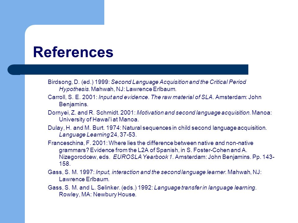 ReferencesBirdsong, D. (ed.) 1999: Second Language Acquisition and the Critical Period Hypothesis. Mahwah, NJ: Lawrence Erlbaum.