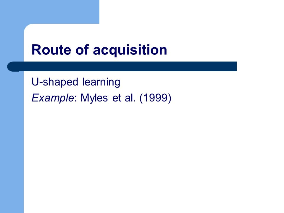 Route of acquisition U-shaped learning Example: Myles et al. (1999)