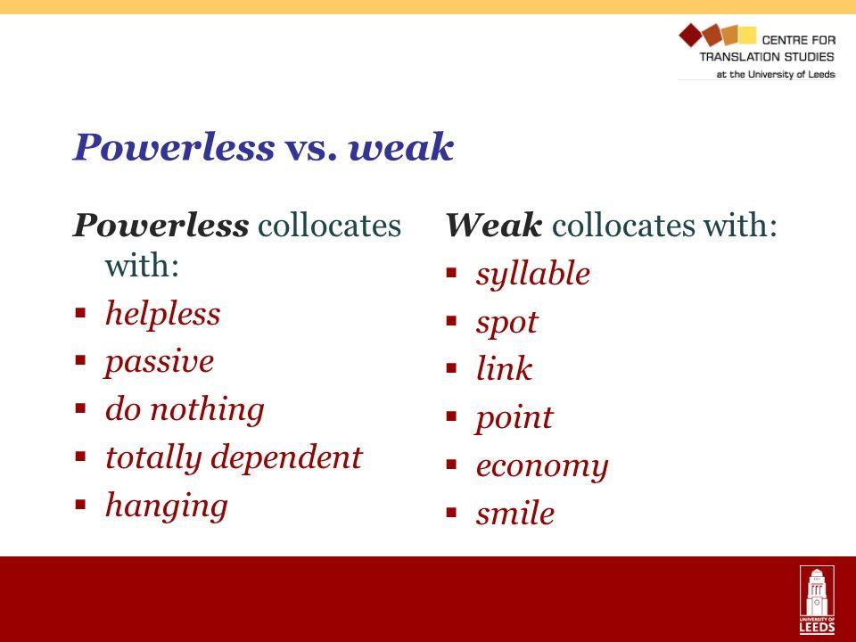Powerless vs. weak Powerless collocates with: helpless passive
