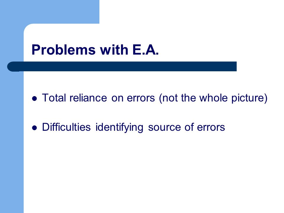 Problems with E.A. Total reliance on errors (not the whole picture)