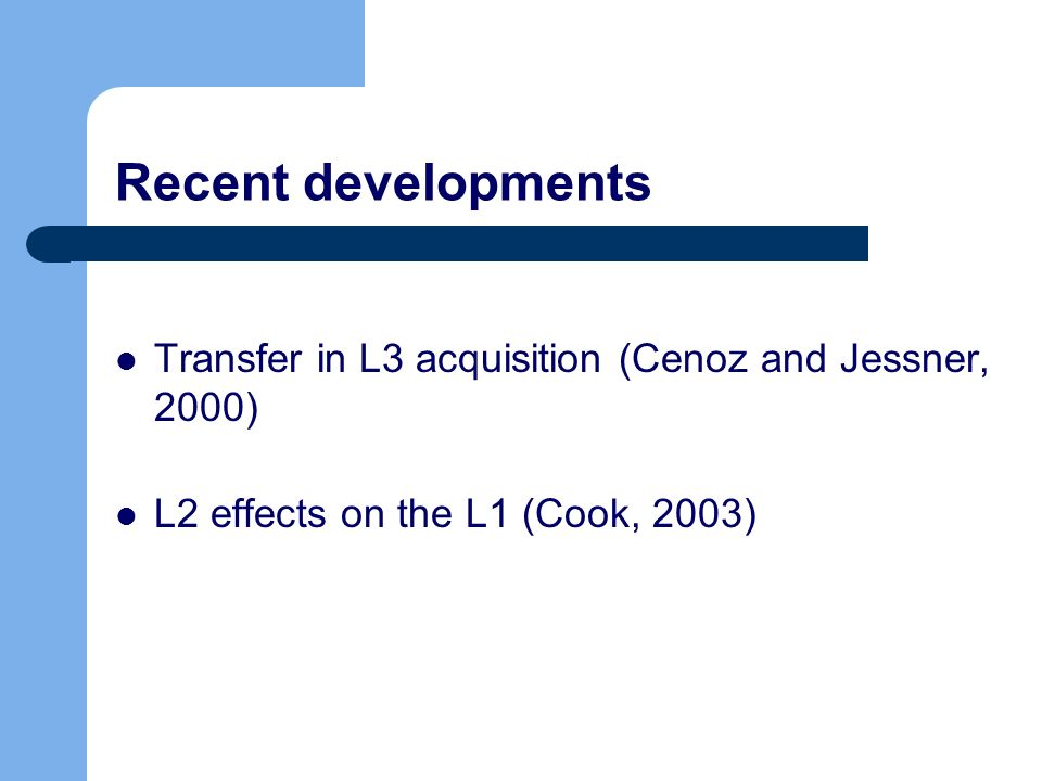 Recent developments Transfer in L3 acquisition (Cenoz and Jessner, 2000) L2 effects on the L1 (Cook, 2003)