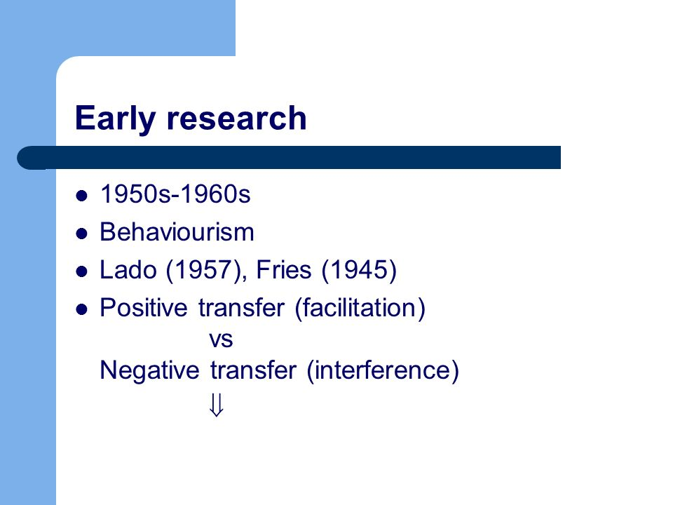 Early research 1950s-1960s Behaviourism Lado (1957), Fries (1945)