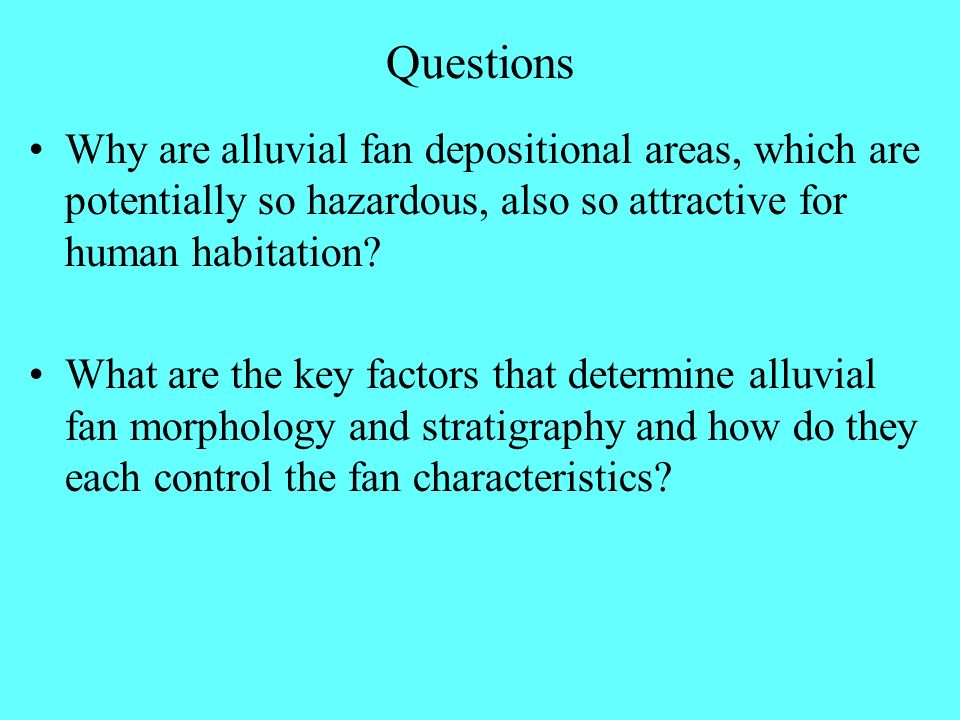 Questions Why are alluvial fan depositional areas, which are potentially so hazardous, also so attractive for human habitation
