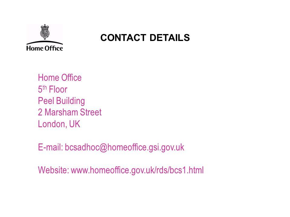 CONTACT DETAILS Home Office. 5th Floor. Peel Building. 2 Marsham Street. London, UK. E-mail: bcsadhoc@homeoffice.gsi.gov.uk.