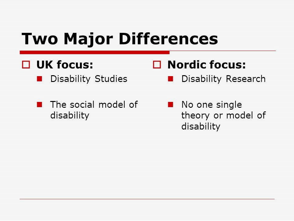Two Major Differences UK focus: Nordic focus: Disability Studies