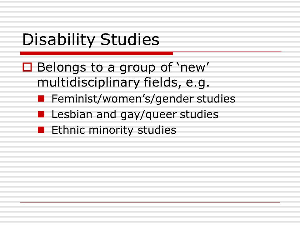 Disability Studies Belongs to a group of 'new' multidisciplinary fields, e.g. Feminist/women's/gender studies.