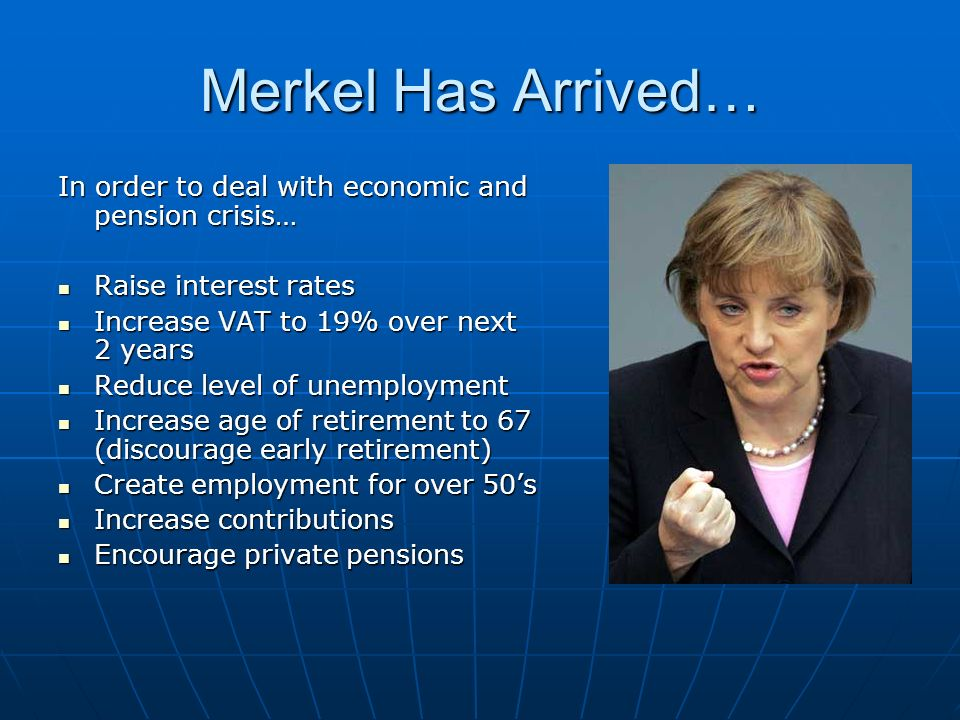 Merkel Has Arrived… In order to deal with economic and pension crisis…
