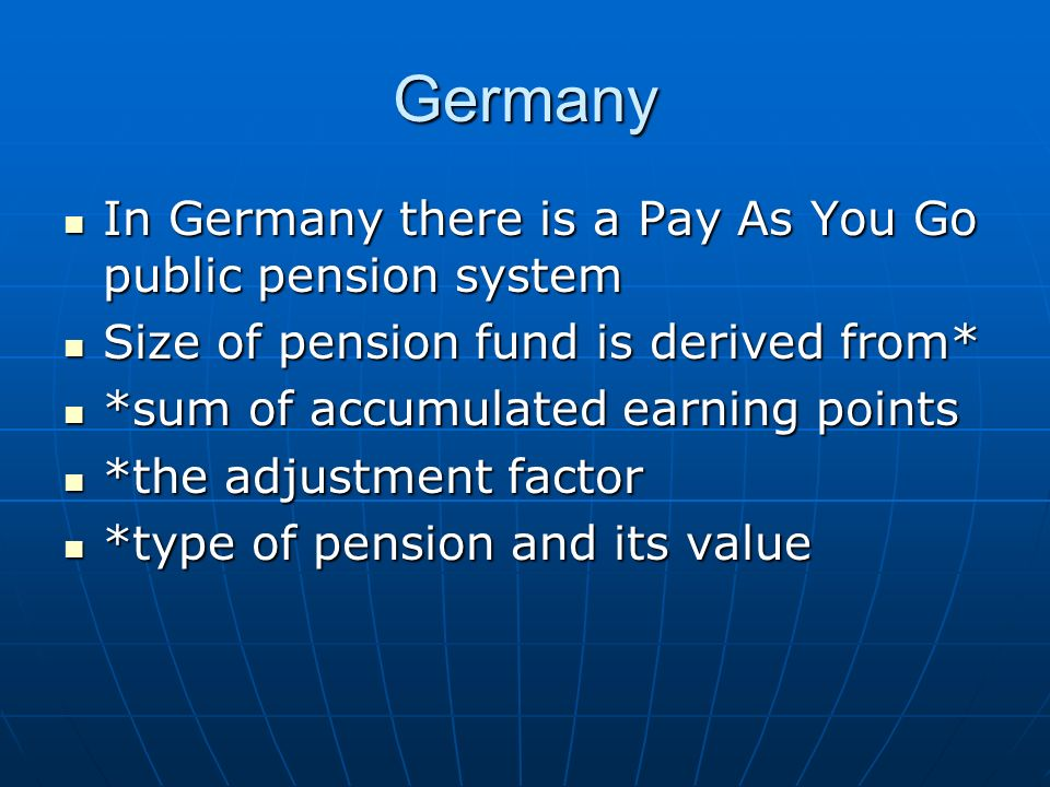 Germany In Germany there is a Pay As You Go public pension system