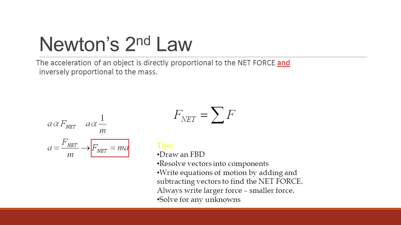 Newton's 2nd Law The acceleration of an object is directly proportional to the NET FORCE and inversely proportional to the mass.