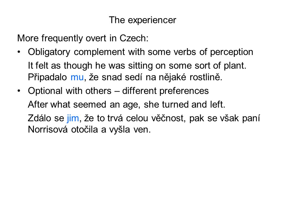 The experiencer More frequently overt in Czech: Obligatory complement with some verbs of perception.