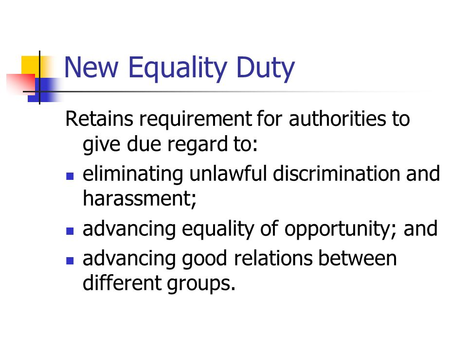 New Equality Duty Retains requirement for authorities to give due regard to: eliminating unlawful discrimination and harassment;