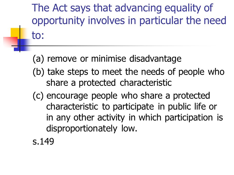 The Act says that advancing equality of opportunity involves in particular the need to: