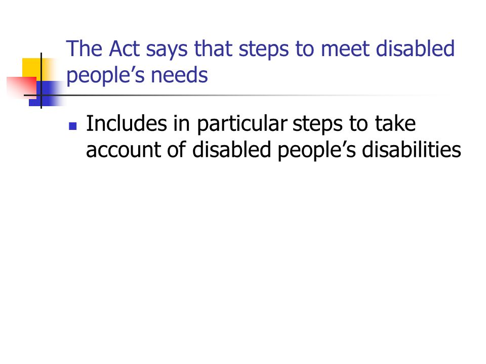 The Act says that steps to meet disabled people's needs