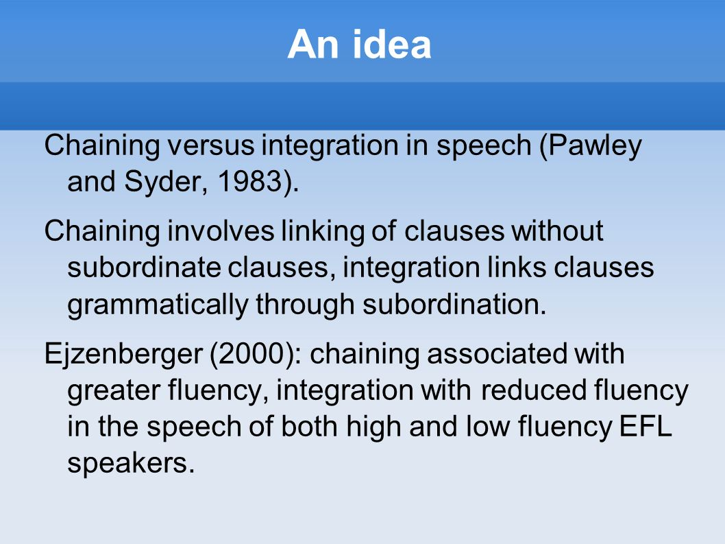 An idea Chaining versus integration in speech (Pawley and Syder, 1983).