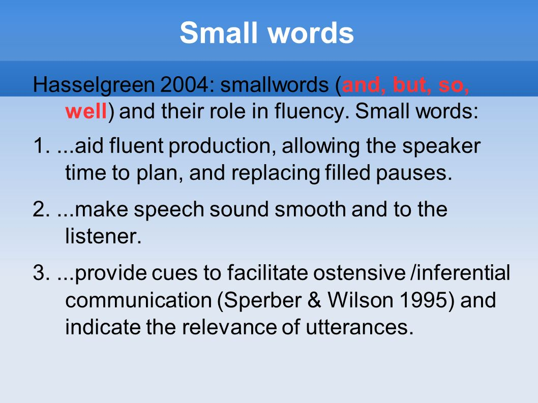 Small words Hasselgreen 2004: smallwords (and, but, so, well) and their role in fluency. Small words:
